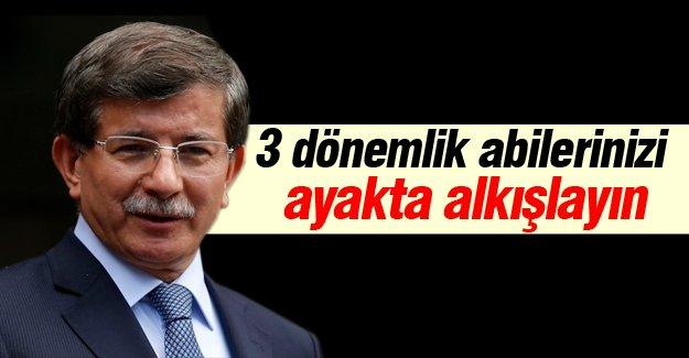 Ahmet Davutoğlu: 3 dönemlik abilerinizi ayakta alkışlayın!