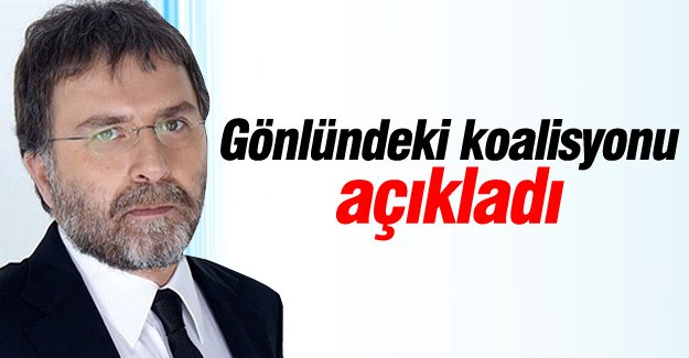 Ahmet Hakan gönlündeki koalisyonu açıkladı