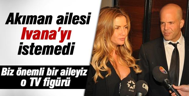 Akıman'ın ailesi Ivana Sert'i gelin olarak istemedi