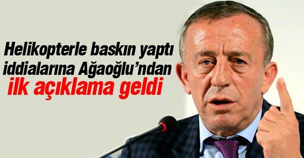 Ali Ağaoğlu'dan helikopterli baskın iddiaları için ilk açıklama