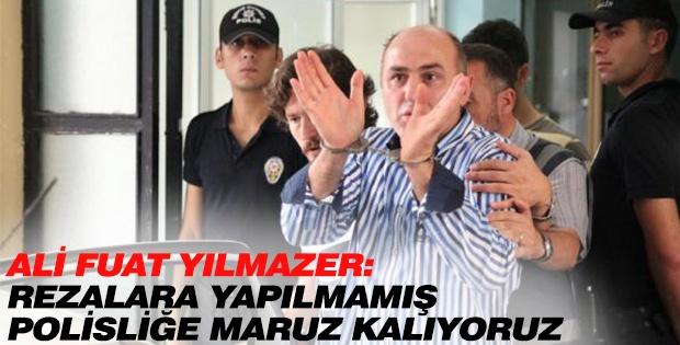ALİ FUAT YILMAZER REZALARA YAPILMAMIŞ POLİSLİĞE MARUZ KALIYORUZ