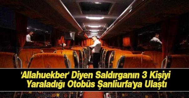 'Allahuekber' Diyen Saldırganın 3 Kişiyi Yaraladığı Otobüs Şanliurfa'ya Ulaştı