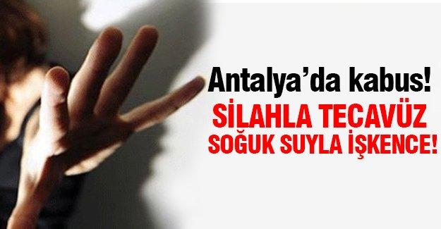 Antalya'da kabus!Silahla tecavüz soğuk suyla işkence!
