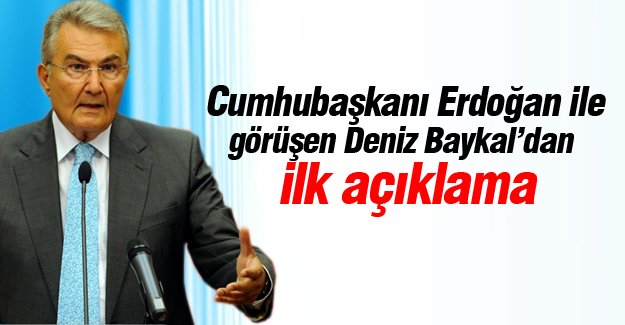 Cumhubaşkanı Erdoğan ile görüşen Deniz Baykal'dan ilk açıklama