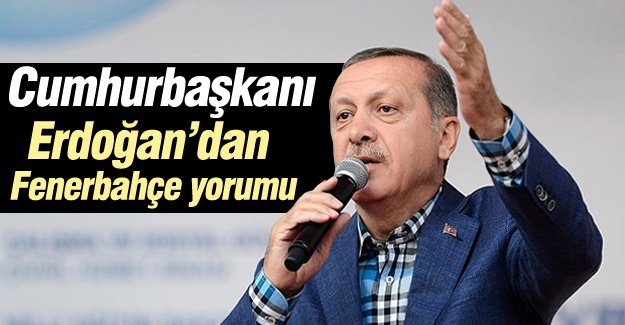 Cumhurbaşkanı Erdoğan'dan Fenerbahçe yorumu
