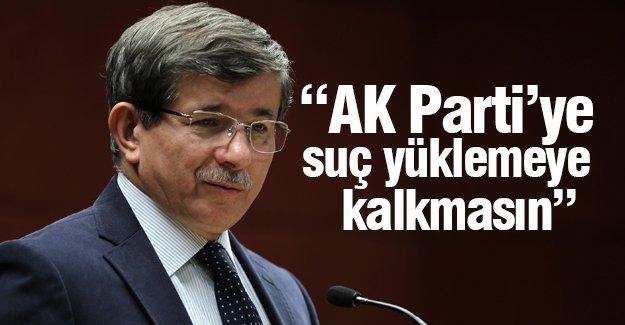 Davutoğlu: Kimse AK Parti'ye suç yüklemeye kalkmasın