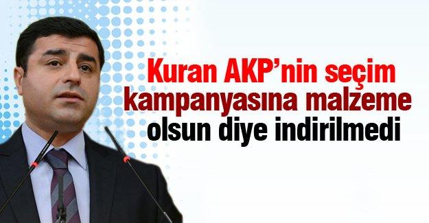 Demirtaş: Kuran AKP'nin seçim kampanyasına malzeme olsun diye indirilmedi