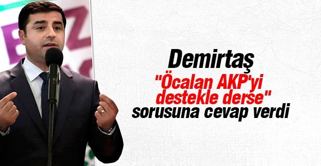 """Demirtaş """"Öcalan AKP'yi Destekle Derse""""  sorusuna cevap verdi"""