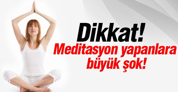 Dikkat! Meditasyon yapanlara  büyük şok!