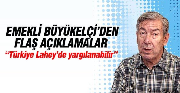 Emekli Büyükelçi: Türkiye Lahey'de yargılanabilir!