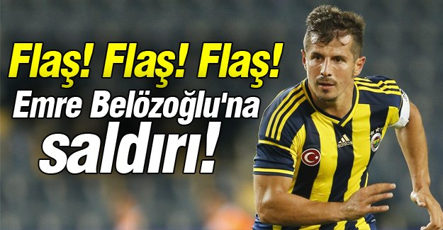 Emre Belözoğlu'na saldırı!
