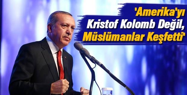 Erdoğan; 'Amerika'yı Kristof Kolomb Değil, Müslümanlar Keşfetti'