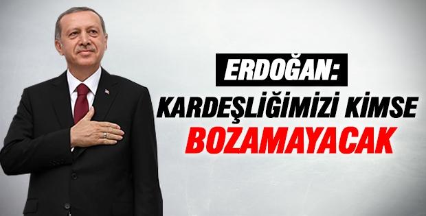 Erdoğan: Kardeşliğimizi kimse bozamayacak