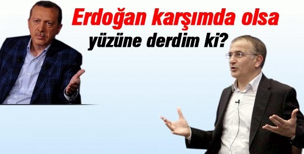Erdoğan karşımda olsa yüzüne derdim ki?