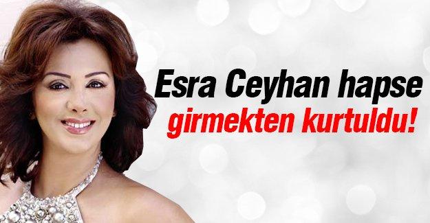 Esra Ceyhan hapse girmekten kurtuldu!