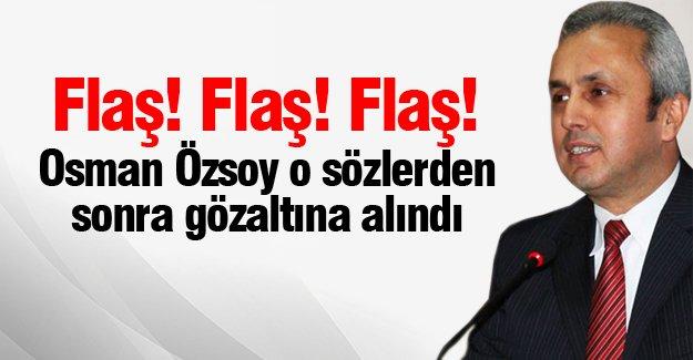 Flaş! Osman Özsoy, gözaltına alındı