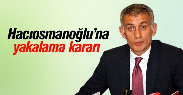 Hacıosmanoğlu'na yakalama kararı