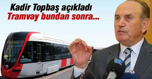 Kadir Topbaş açıkladı. Tramvay bundan sonra...