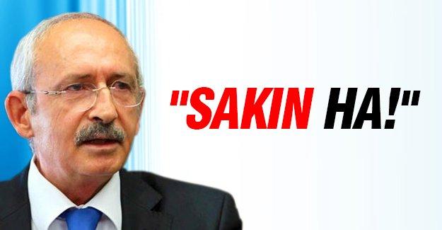 """Kemal Kılıçdaroğlu: """"Sakın ha!"""""""