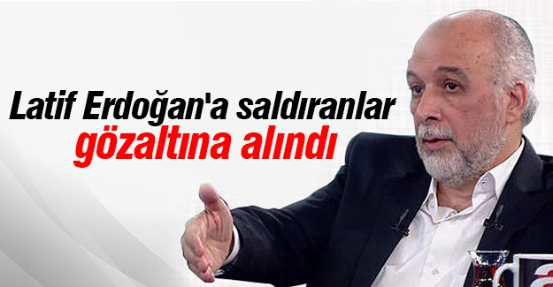 Latif Erdoğan'a saldıranlar gözaltına alındı
