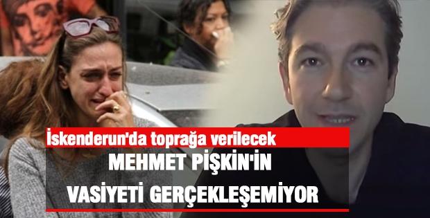 Mehmet Pişkin Vasiyeti Gerçekleşemiyor, Toprağa Verilecek