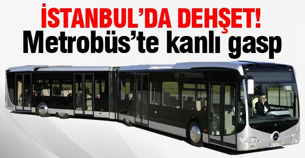 Metrobüs'te kanlı gasp!