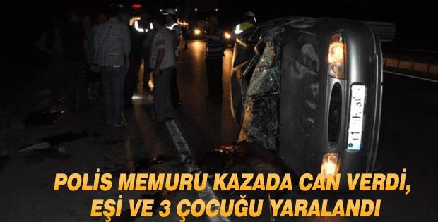 POLİS MEMURU KAZADA CAN VERDİ, EŞİ VE 3 ÇOCUĞU YARALANDI