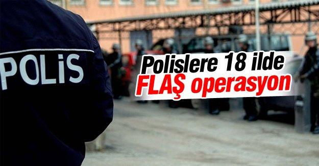 Polislere 18 ilde FLAŞ operasyon!