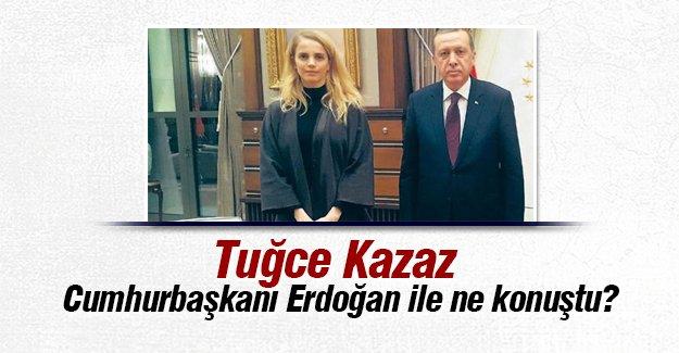 Tuğce Kazaz Cumhurbaşkanı Erdoğan ile konuştu