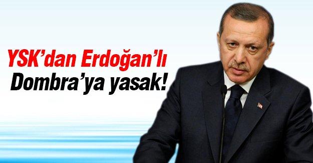 YSK'dan Erdoğan'lı Dombra'ya yasak!